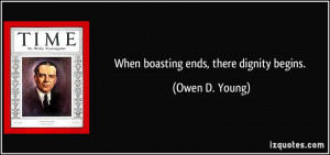 When boasting ends, there dignity begins. - Owen D. Young