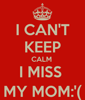 CAN'T KEEP CALM I MISS MY MOM:'(