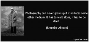 ... medium. It has to walk alone; it has to be itself. - Berenice Abbott