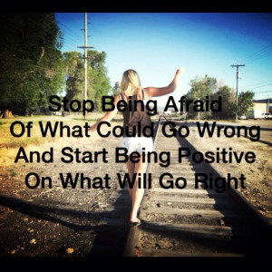 Stop being afraid. Life quote