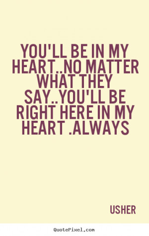 Usher Quotes - You'll be in my heart..No matter what they say..You'll ...