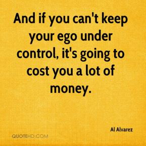 Al Alvarez - And if you can't keep your ego under control, it's going ...