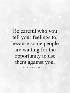 ... who you tell your feelings to, because some people are waiting for