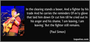 ... am leaving, I am leaving.' But the fighter still remains. - Paul Simon