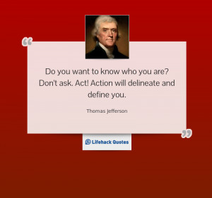 Do you want to know who you are? Don't ask. Act! Action will ...