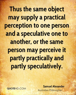 Thus the same object may supply a practical perception to one person ...
