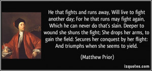 He that fights and runs away, Will live to fight another day; For he ...