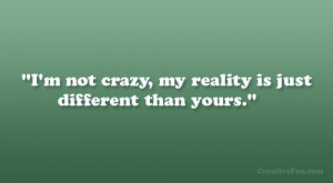 not crazy, my reality is just different than yours.""