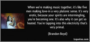 ... 're tapping into this electricity that's very primal. - Brandon Boyd