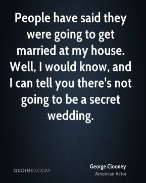 George Clooney - People have said they were going to get married at my ...