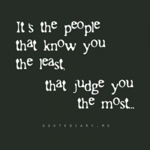 It's the people that know you the least that judge you the most