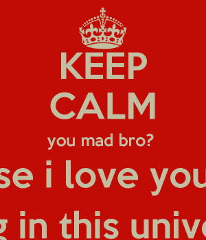 KEEP CALM you mad bro? because i love you more than anything in this ...