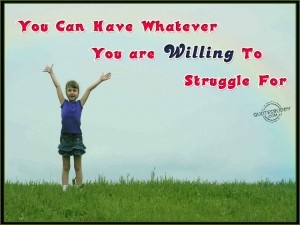 You Can Have Whatever You Are Willing To Struggle For
