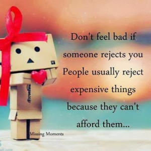 Don't feel bad if someone rejects you, People usually reject expensive ...