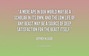 mere ape in our world may be a scholar in its own, and the low life ...