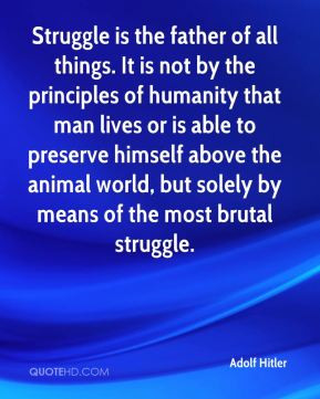 Adolf Hitler - Struggle is the father of all things. It is not by the ...
