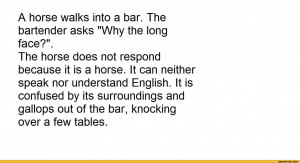horse walks into a bar. The bartender asks