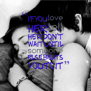 Quotes Picture: if you love her tell her don't wait until someone else ...