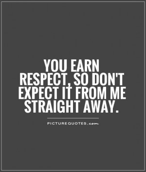 You earn respect, so don't expect it from me straight away. Picture ...