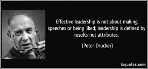 ... ; leadership is defined by results not attributes. - Peter Drucker