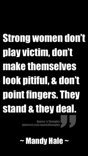 Strong women don't play victim, don't make themselves look pitiful ...