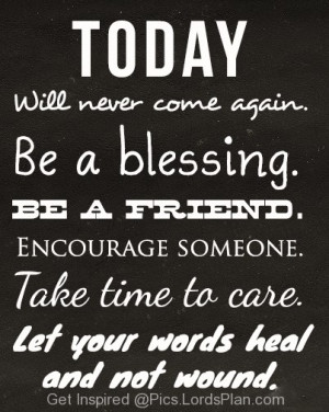 TODAY will never come back, Be a blessing be a friend because you will ...