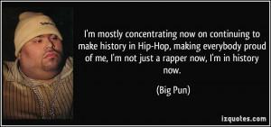 ... proud of me, I'm not just a rapper now, I'm in history now. - Big Pun