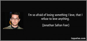 so afraid of losing something I love, that I refuse to love ...