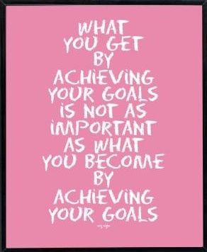 ... not as important as what you become by achieving your goals.