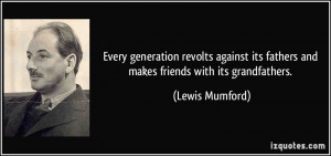 Every generation revolts against its fathers and makes friends with ...