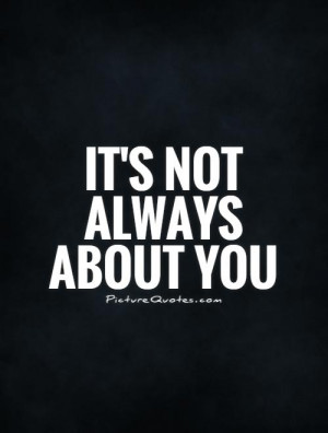 It's not always about you Picture Quote #1