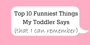 Top 10 Funniest Things My Toddler Says (that I can remember):