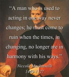 machiavelli+quotes | ... , no longer are in harmony with his ways ...