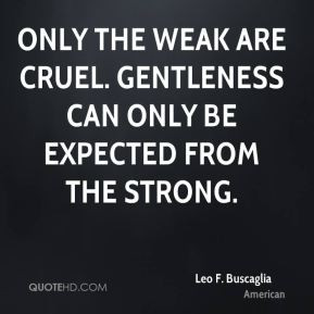 ... the weak are cruel. Gentleness can only be expected from the strong
