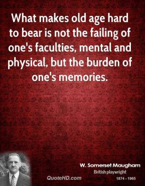 What makes old age hard to bear is not the failing of one's faculties ...
