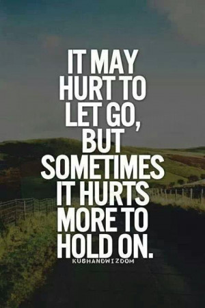 It hurts to let go ,but it hurts even more to hold on sometimes