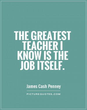 Great Job Quotes Sayings The greatest teacher i know is