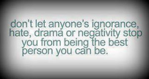 Don't let anyone's ignorance hate drama or negativity stop you from ...