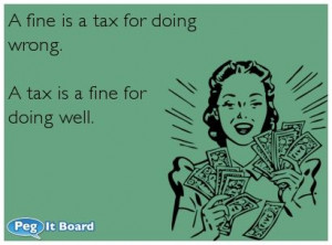 Quote on humor ecard: A fine is a tax for doing wrong. A tax is a fine ...