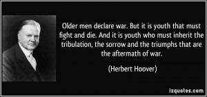 Older men declare war. But it is youth that must fight and die. And it ...