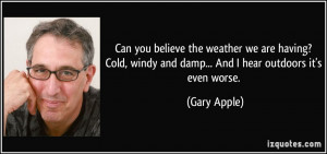 ... , windy and damp... And I hear outdoors it's even worse. - Gary Apple