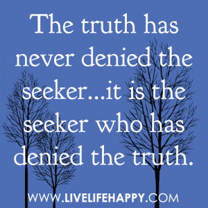 The truth has never denied the seeker...it is the seeker who has ...