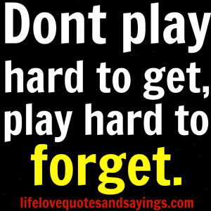 Dont play hard to get, play hard to forget. Unknown