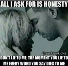 All i ask for is honesty, don't lie to me, the moment you lie to me ...