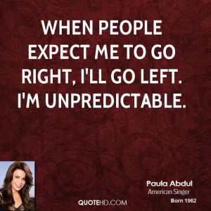 When people expect me to go right, I'll go left. I'm unpredictable.