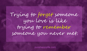 Love Quote: Trying to forget someone you love is like trying..