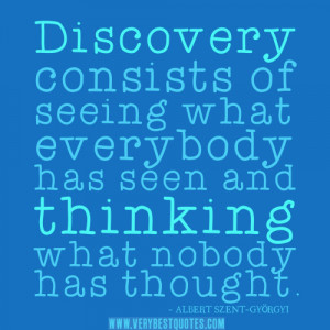 Discovery consists of seeing what everybody has seen and thinking what ...