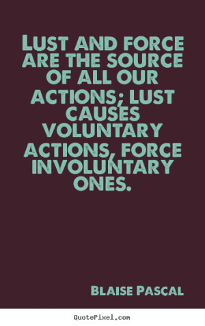 Lust and force are the source of all our actions; lust causes ...
