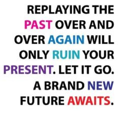 Let go of the hurt and past and look forward to a new beginning....