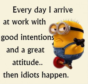 Every day I arrive at work with good intentions and a great attitude ...